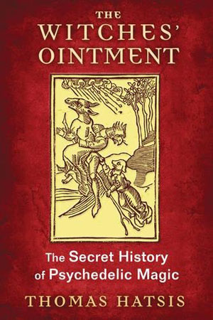 The Witches' Ointment - The Secret History of Psychedelic Magic by Thomas Hatsis