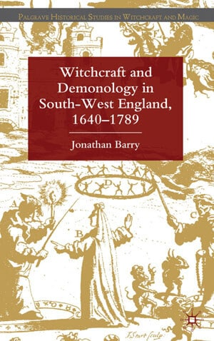 Witchcraft and Demonology in South-West England, 1640-1789 by Jonathan Barry